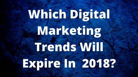 Which Digital Marketing Trends Will Expire In 2018-.png